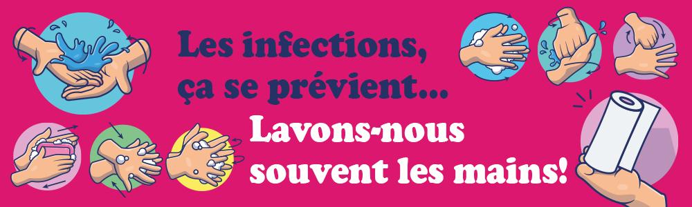Les infections, ça se prévient! Lavons-nous souvent les mains.